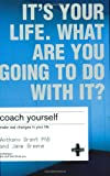 Coach Yourself: Make Real Changes in Your Life: It's Your Life, What Are You Going to Do with It?