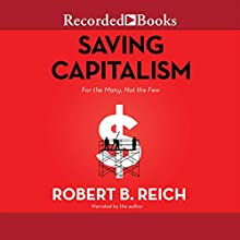 Saving Capitalism: For the Many, Not the Few Audiobook by Robert B. Reich Narrated by Robert B. Reich