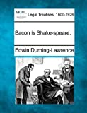Bacon Is Shake-speare, Edwin Durning-Lawrence, 1240068794