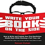 Write Your Book on the Side: How to Write and Publish Your First Nonfiction Kindle Book While Working a Full-Time Job (Even if You Don't Have a Lot of Time and Don't Know Where to Start) | Hassan Osman