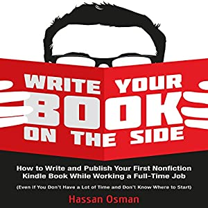Write Your Book on the Side: How to Write and Publish Your First Nonfiction Kindle Book While Working a Full-Time Job (Even if You Don't Have a Lot of Time and Don't Know Where to Start) Hörbuch