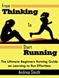 From Thinking to Start Running: The Ultimate Beginners Running Guide on Learning to Run Effortless