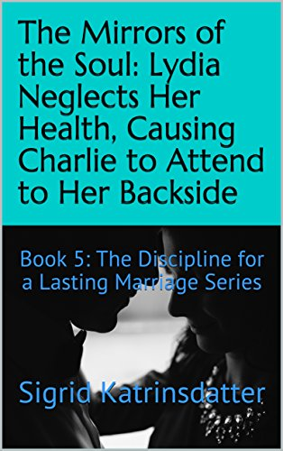 Download for free The Mirrors of the Soul: Lydia Neglects Her Health, Causing Charlie to Attend to Her Backside: Book 5: The Discipline for a Lasting Marriage Series
