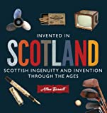 Invented in Scotland : Scottish Ingenuity and Invention Through the Ages, Burnett, Allan, 1841585661