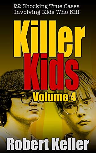 Killer Kids Volume 4: 22 Shocking True Crime Cases of Kids Who ()