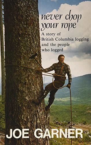Never chop your rope: A story of British Columbia logging and the people who logged