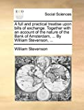 A Full and Practical Treatise upon Bills of Exchange Together with an Account of the Nature of the Bank of Amsterdam, by William Stevenson, William Stevenson, 1170383807