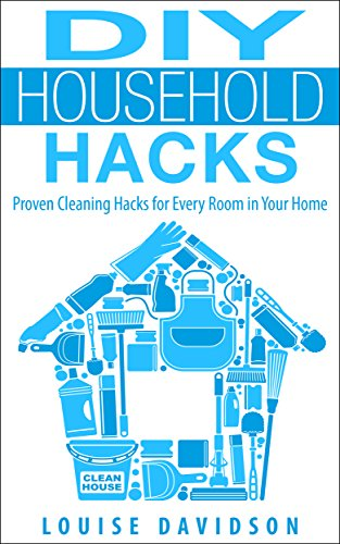 DIY Household Hacks - Proven Cleaning Hacks for Every Room in Your Home: Easy DIY All Natural Cleaning Product by [Davidson, Louise]