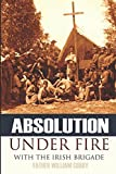 Absolution Under Fire: 3 Years with the Famous Irish Brigade (Abridged, Annotated) (Civil War)