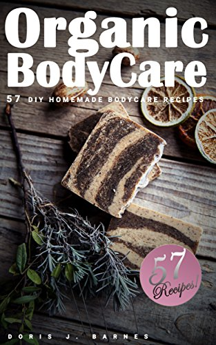 Organic Body Care: 57 DIY Homemade Body Care Recipes by [Barnes, Doris J.]