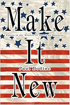 Make It New: Essays in the History of American Business