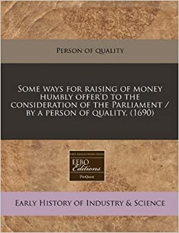 Book Some ways for raising of money humbly offer'd to the consideration of the Parliament / by a person of quality. (1690)