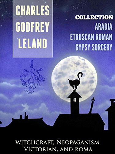 THREE Collections of Charles Godfrey Leland: GYPSY SORCERY and FORTUNE TELLING, ETRUSCAN ROMAN, ARADIA or THE GOSPEL OF THE WITCHES (Annotated History of Charles Godfrey Leland)