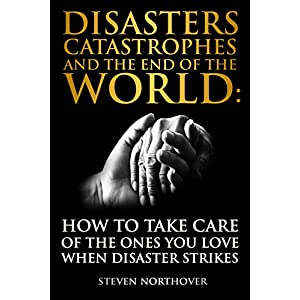 Disasters, Catastrophes, and the End of the World: How to Take Care of the Ones you Love when Disaster Strikes