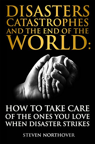 Disasters, Catastrophes, and the End of the World: How to Take Care of the Ones you Love when Disaster Strikes by [Northover, Steven]