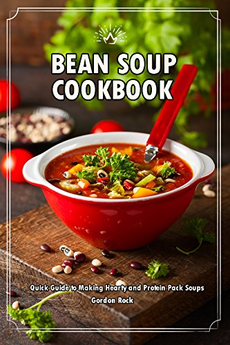 Bean Soup Cookbook: Quick Guide to Making Hearty and Protein Pack Soups by Gordon Rock