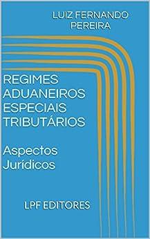 REGIMES ADUANEIROS ESPECIAIS TRIBUTÁRIOS  Aspectos Jurídicos por [PEREIRA, LUIZ FERNANDO]