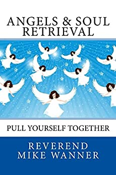 Angels & Soul  Retrieval: Pull Yourself Together by [Wanner, Reverend Mike]