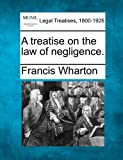 A treatise on the law of Negligence, Francis Wharton, 1240042183