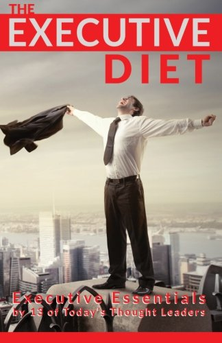 Read Online The Executive Diet: Executive Essentials by 13 Thought Leaders PDF