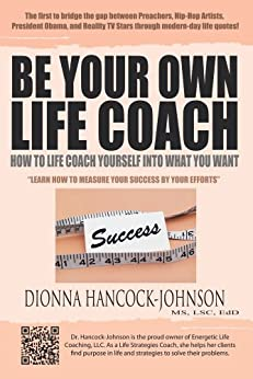 Be Your Own Life Coach : How to Life Coach Yourself Into What You Want by [Dionna Hancock-Johnson MS LSC EdD]