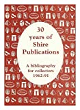 img - for '30 YEARS OF ''SHIRE'' PUBLICATIONS - A BIBLIOGRAPHY FOR COLLECTORS' book / textbook / text book