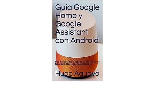 Amazon.com: Guía Google Home y Google Assistant con Android: Más bienestar a tu vida personal con esta nueva tecnología. Todo lo que necesitas saber.