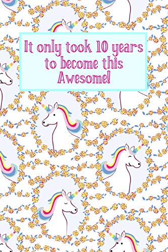 It Only Took 10 Years To Become This Awesome!: Unicorns -Ten 10 Yr Old Girl  Journal Ideas Notebook - Gift Idea for 10th Happy Birthday Present Note