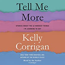 Tell Me More: Stories About the 12 Hardest Things I'm Learning to Say Audiobook by Kelly Corrigan Narrated by Kelly Corrigan