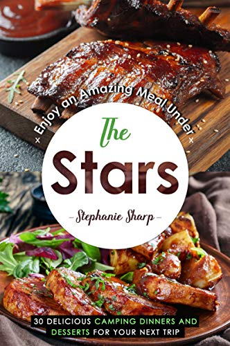 Enjoy an Amazing Meal Under the Stars: 30 Delicious Camping Dinners and Desserts for Your Next -