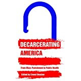Decarcerating America: From Mass Punishment to Public Health