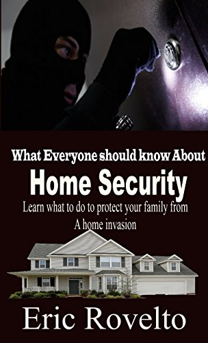 Home Security: What Everyone Should Know About Home Security - Learn What to do in Order to Keep your Family Safe from a Home Invasion! by [rovelto, eric]