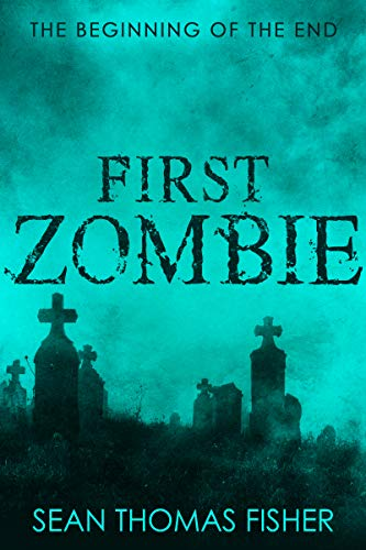 First Zombie: A terrifying zombie tale unlike any before it. by [Fisher, Sean Thomas]