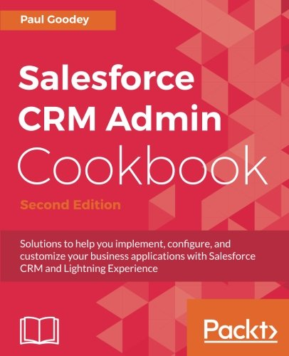Salesforce CRM Admin Cookbook - Second Edition: Solutions to help you implement, configure, and customize your business applications with Salesforce CRM and Lightning Experience