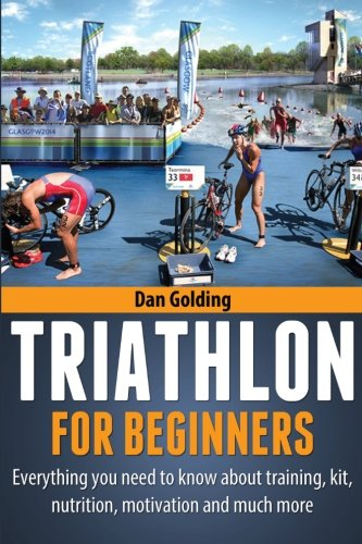 Training Nutrition - Triathlon For Beginners: Everything you need to know about training, nutrition, kit, motivation, racing, and much more