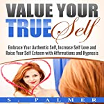 Value Your True Self: Embrace Your Authentic Self, Increase Self Love and Raise Your Self Esteem with Affirmations and Hypnosis | S. Palmer