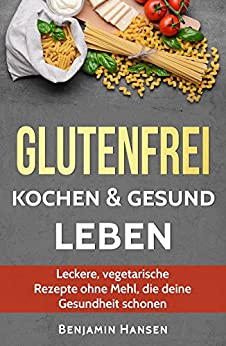 glutenfrei kochen gesund leben leckere vegetarische rezepte ohne mehl die deine gesundheit. Black Bedroom Furniture Sets. Home Design Ideas