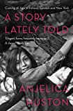 A Story Lately Told: Coming of Age in Ireland, London, and New York by Anjelica Huston front cover