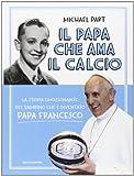Il papa che ama il calcio. La storia emozionante del bambino che è diventato papa Francesco