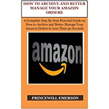 HOW TO ARCHIVE AND BETTER MANAGE YOUR AMAZON ORDERS: A Complete Step By Step Pictorial Guide on How to Archive and Better Manage Your Amazon Orders in Less Than 50 Seconds