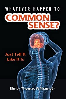 Whatever Happen To Common Sense?: Just Tell It Like It Is by [Williams, Elmer]