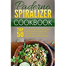Paderno Spiralizer Cookbook: Top 50 Original Paderno Spiralizer Recipes-Make Long Veg Strands For Low Carb, Healthy Vegetable Meals