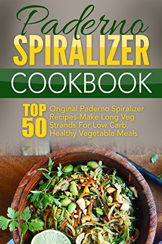Paderno Spiralizer Cookbook: Top 50 Original Paderno Spiralizer Recipes-Make Long Veg Strands For Low Carb, Healthy Vegetable Meals by [Izumi, Hideko]