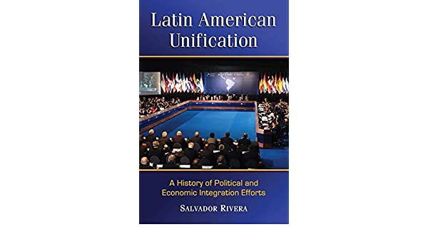 Latin American Unification: A History of Political and Economic ...