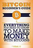 Bitcoin: Beginner's Guide - Everything You Need To Know To Make Money With Bitcoins (Bitcoin Mining, Bitcoin Trading, Bitcoin Guide, Bitcoin Beginner)
