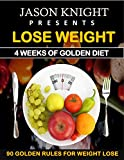 Weight Loss: 4 weeks of Golden Diet: 90 Golden Rules For Fast Weight Loss: lose 10 pounds in just 4 weeks with easy to follow diet, it works indeed,includes indian way to lose weight