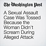 A Sexual Assault Case Was Tossed Because the Woman Didn't Scream During Alleged Attack | Kristine Phillips