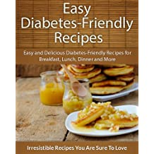 Diabetes-Friendly Recipes: Easy and Delicious Diabetes-Friendly Recipes for Breakfast, Lunch, Dinner and More (The Easy Recipe)