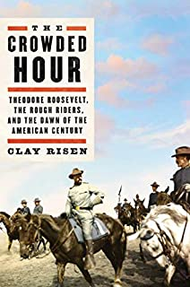 Book Cover: The Crowded Hour: Theodore Roosevelt, the Rough Riders, and the Dawn of the American Century