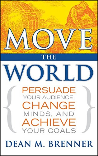 Move the World: Persuade Your Audience, Change Minds, and Achieve Your Goals